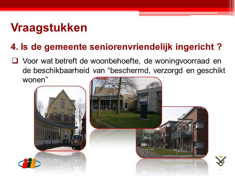 """4. Is de gemeente seniorenvriendelijk ingericht ?  Voor wat betreft de woonbehoefte, de woningvoorraad en de beschikbaarheid van """"beschermd, verzorgd"""