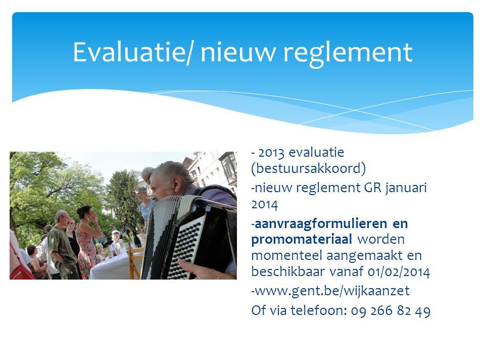 Evaluatie/ nieuw reglement - 2013 evaluatie (bestuursakkoord) -nieuw reglement GR januari 2014 -aanvraagformulieren en promomateriaal worden momenteel aangemaakt en beschikbaar vanaf 01/02/2014 -www.gent.be/wijkaanzet Of via telefoon: 09 266 82 49