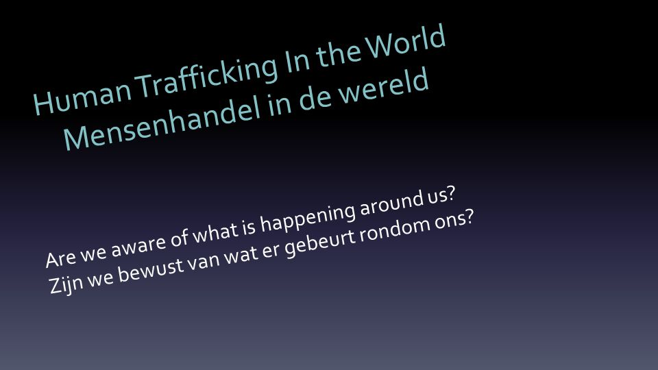 Human Trafficking In the World Mensenhandel in de wereld Are we aware of what is happening around us.