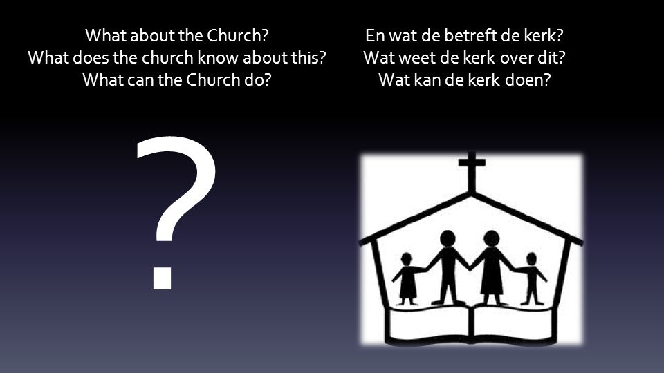 What about the Church? What does the church know about this? What can the Church do? En wat de betreft de kerk? Wat weet de kerk over dit? Wat kan de