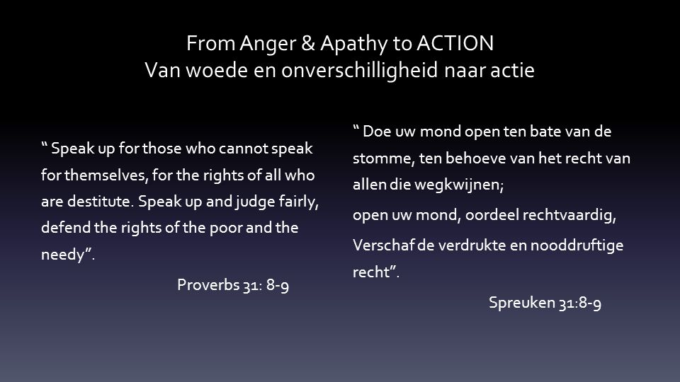 From Anger & Apathy to ACTION Van woede en onverschilligheid naar actie Speak up for those who cannot speak for themselves, for the rights of all who are destitute.