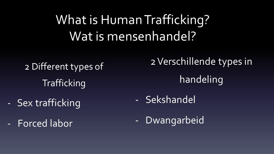 What is Human Trafficking? Wat is mensenhandel? 2 Different types of Trafficking - Sex trafficking -Forced labor 2 Verschillende types in handeling -S