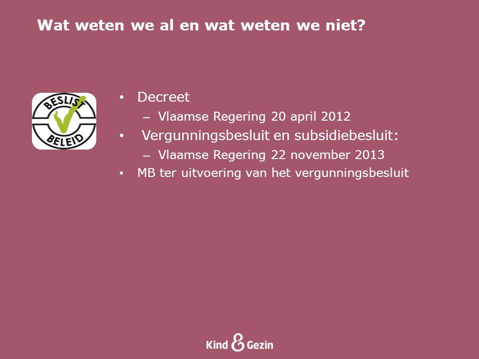 • Decreet – Vlaamse Regering 20 april 2012 • Vergunningsbesluit en subsidiebesluit: – Vlaamse Regering 22 november 2013 • MB ter uitvoering van het vergunningsbesluit Wat weten we al en wat weten we niet