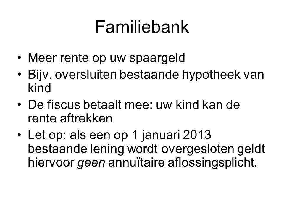 Familiebank •Meer rente op uw spaargeld •Bijv. oversluiten bestaande hypotheek van kind •De fiscus betaalt mee: uw kind kan de rente aftrekken •Let op
