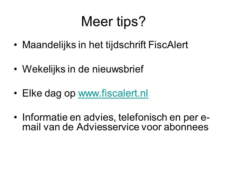 Meer tips? •Maandelijks in het tijdschrift FiscAlert •Wekelijks in de nieuwsbrief •Elke dag op www.fiscalert.nlwww.fiscalert.nl •Informatie en advies,