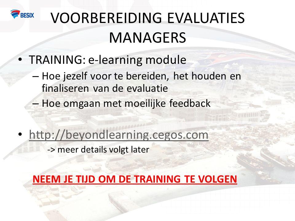 VOORBEREIDING EVALUATIES MANAGERS • TRAINING: e-learning module – Hoe jezelf voor te bereiden, het houden en finaliseren van de evaluatie – Hoe omgaan met moeilijke feedback • http://beyondlearning.cegos.com http://beyondlearning.cegos.com -> meer details volgt later NEEM JE TIJD OM DE TRAINING TE VOLGEN