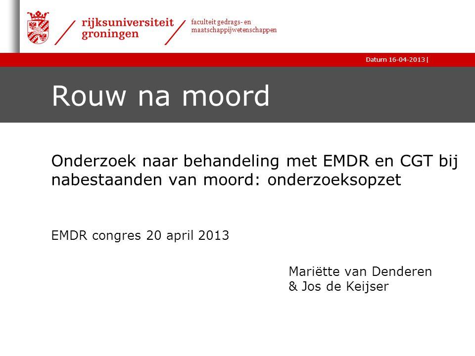 |Datum 16-04-2013 faculteit gedrags- en maatschappijwetenschappen Rouw na moord Onderzoek naar behandeling met EMDR en CGT bij nabestaanden van moord:
