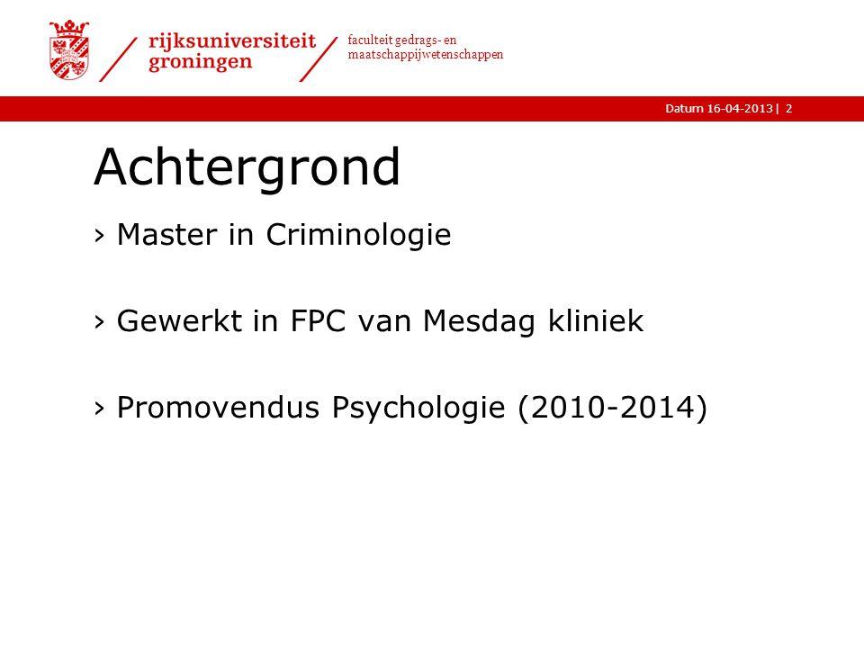 |Datum 16-04-2013 faculteit gedrags- en maatschappijwetenschappen Achtergrond ›Master in Criminologie ›Gewerkt in FPC van Mesdag kliniek ›Promovendus