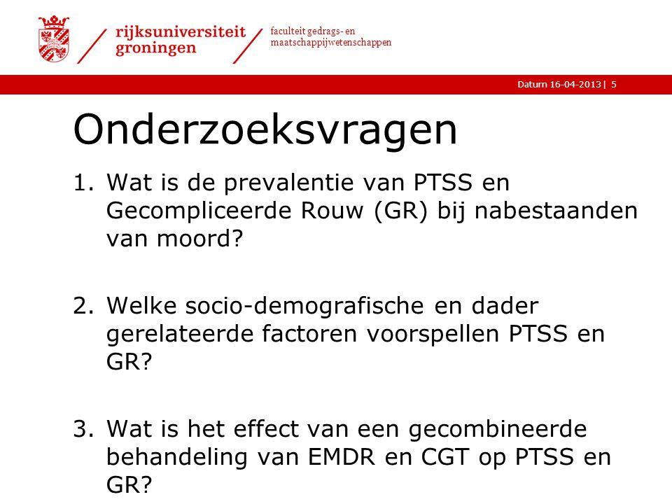|Datum 16-04-2013 faculteit gedrags- en maatschappijwetenschappen Onderzoeksvragen 1.Wat is de prevalentie van PTSS en Gecompliceerde Rouw (GR) bij na