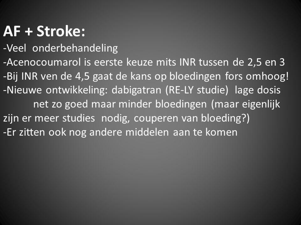 AF + Stroke: -Veel onderbehandeling -Acenocoumarol is eerste keuze mits INR tussen de 2,5 en 3 -Bij INR ven de 4,5 gaat de kans op bloedingen fors omh