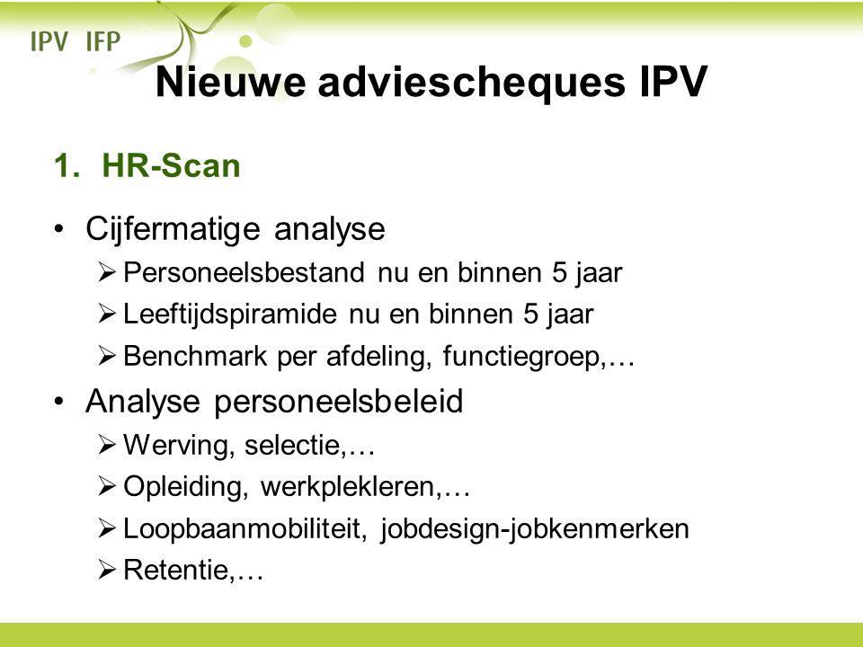 Nieuwe adviescheques IPV 1.HR-Scan •Cijfermatige analyse  Personeelsbestand nu en binnen 5 jaar  Leeftijdspiramide nu en binnen 5 jaar  Benchmark p