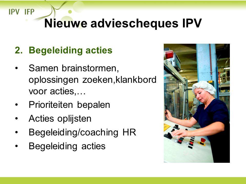 Nieuwe adviescheques IPV 2.Begeleiding acties •Samen brainstormen, oplossingen zoeken,klankbord voor acties,… •Prioriteiten bepalen •Acties oplijsten