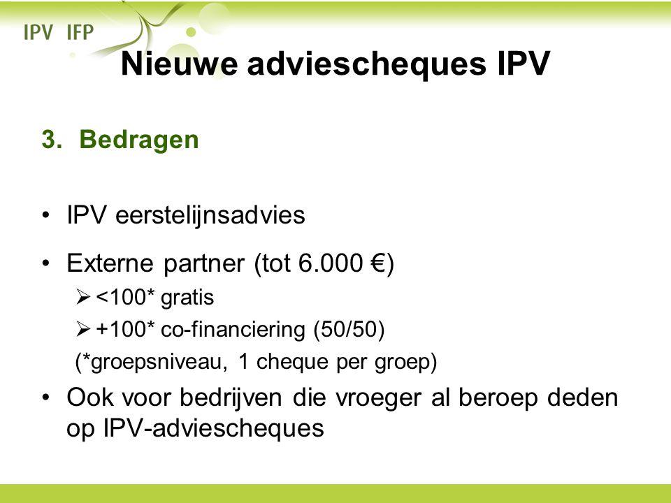 Nieuwe adviescheques IPV 3.Bedragen •IPV eerstelijnsadvies •Externe partner (tot 6.000 €)  <100* gratis  +100* co-financiering (50/50) (*groepsnivea