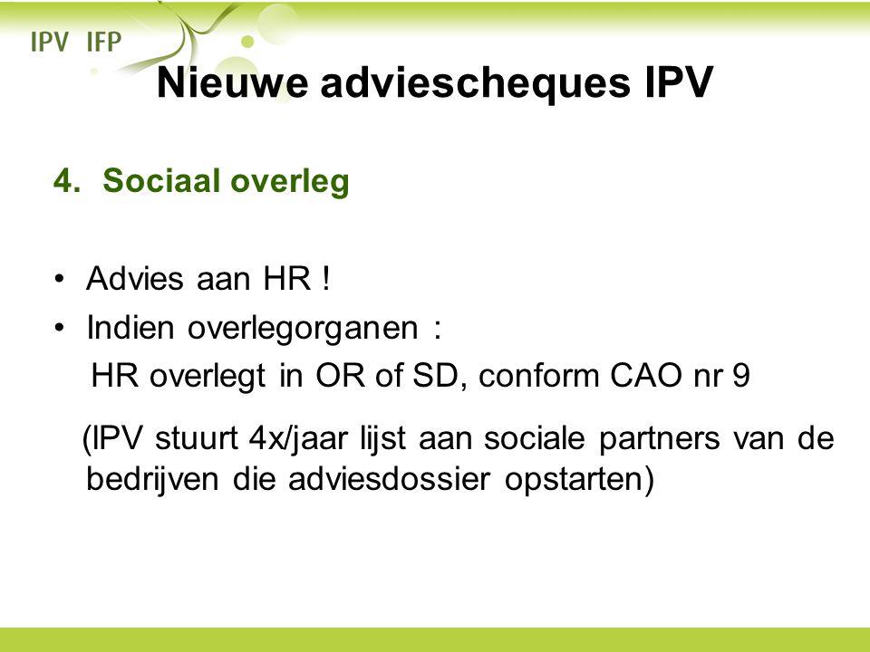 Nieuwe adviescheques IPV 4.Sociaal overleg •Advies aan HR ! •Indien overlegorganen : HR overlegt in OR of SD, conform CAO nr 9 (lPV stuurt 4x/jaar lij