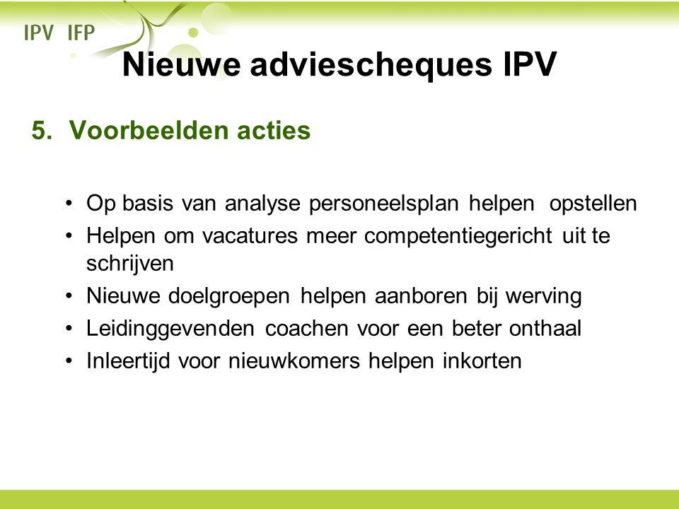 Nieuwe adviescheques IPV 5.Voorbeelden acties •Op basis van analyse personeelsplan helpen opstellen •Helpen om vacatures meer competentiegericht uit t