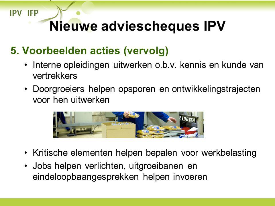 Nieuwe adviescheques IPV 5. Voorbeelden acties (vervolg) •Interne opleidingen uitwerken o.b.v. kennis en kunde van vertrekkers •Doorgroeiers helpen op