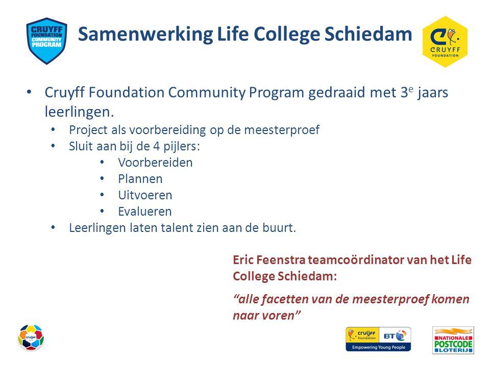 Samenwerking Life College Schiedam • Cruyff Foundation Community Program gedraaid met 3 e jaars leerlingen. • Project als voorbereiding op de meesterp