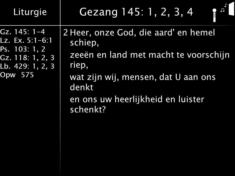 Liturgie Gz.145: 1-4 Lz.Ex. 5:1-6:1 Ps.103: 1, 2 Gz.118: 1, 2, 3 Lb.429: 1, 2, 3 Opw575 2Heer, onze God, die aard' en hemel schiep, zeeën en land met