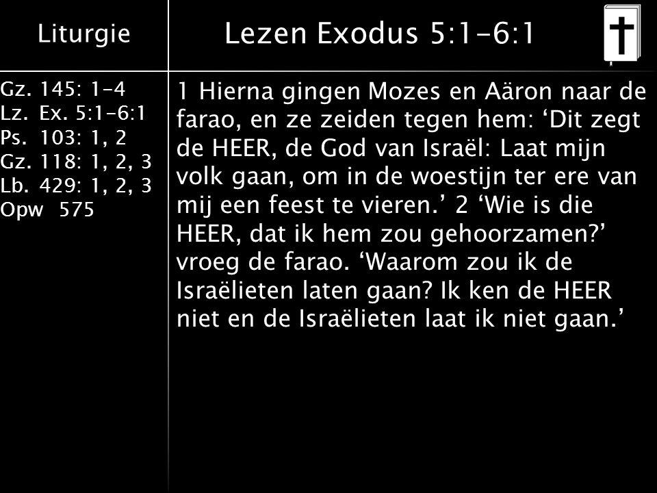 Liturgie Gz.145: 1-4 Lz.Ex. 5:1-6:1 Ps.103: 1, 2 Gz.118: 1, 2, 3 Lb.429: 1, 2, 3 Opw575 Lezen Exodus 5:1-6:1 1 Hierna gingen Mozes en Aäron naar de fa