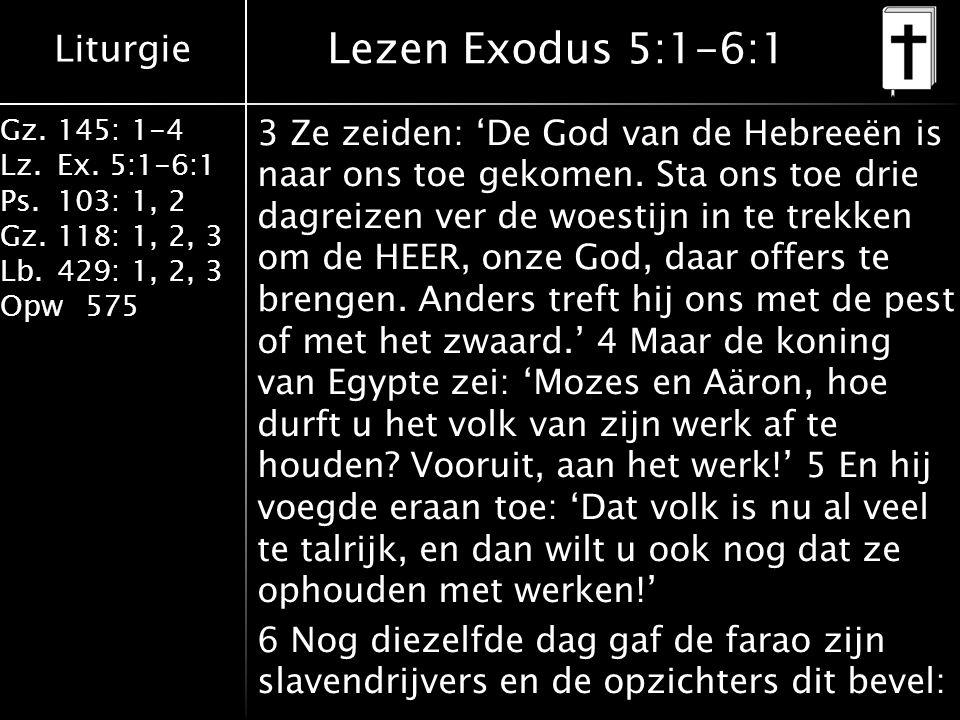 Liturgie Gz.145: 1-4 Lz.Ex. 5:1-6:1 Ps.103: 1, 2 Gz.118: 1, 2, 3 Lb.429: 1, 2, 3 Opw575 Lezen Exodus 5:1-6:1 3 Ze zeiden: 'De God van de Hebreeën is n