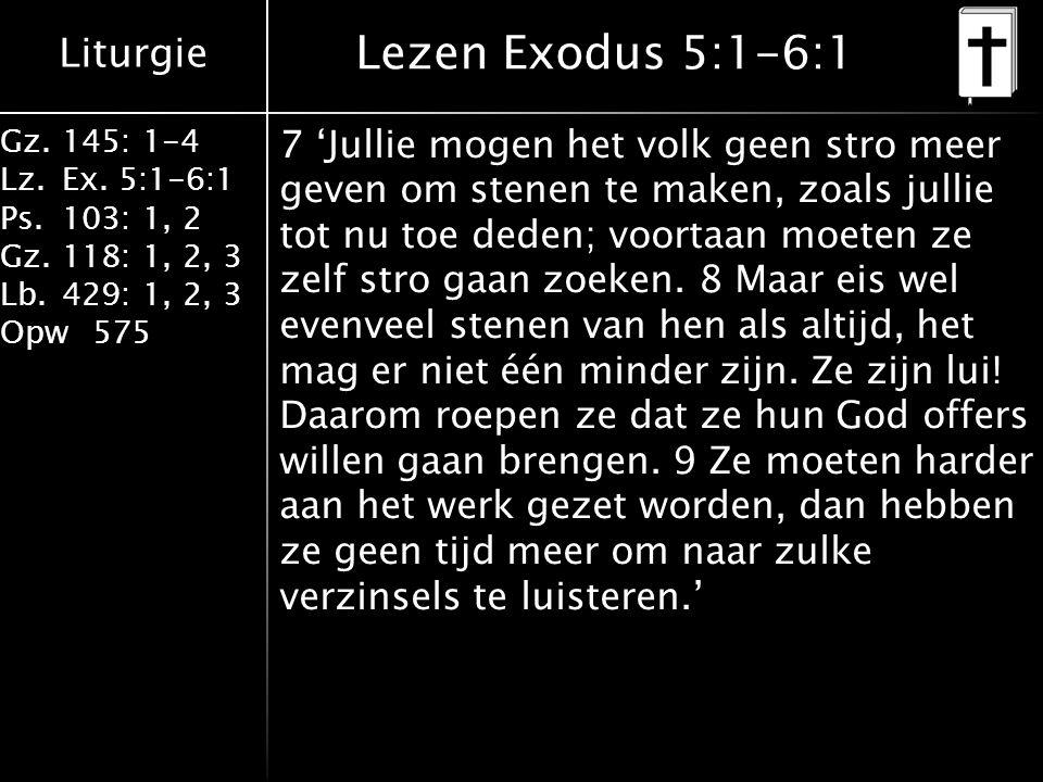 Liturgie Gz.145: 1-4 Lz.Ex. 5:1-6:1 Ps.103: 1, 2 Gz.118: 1, 2, 3 Lb.429: 1, 2, 3 Opw575 Lezen Exodus 5:1-6:1 7 'Jullie mogen het volk geen stro meer g