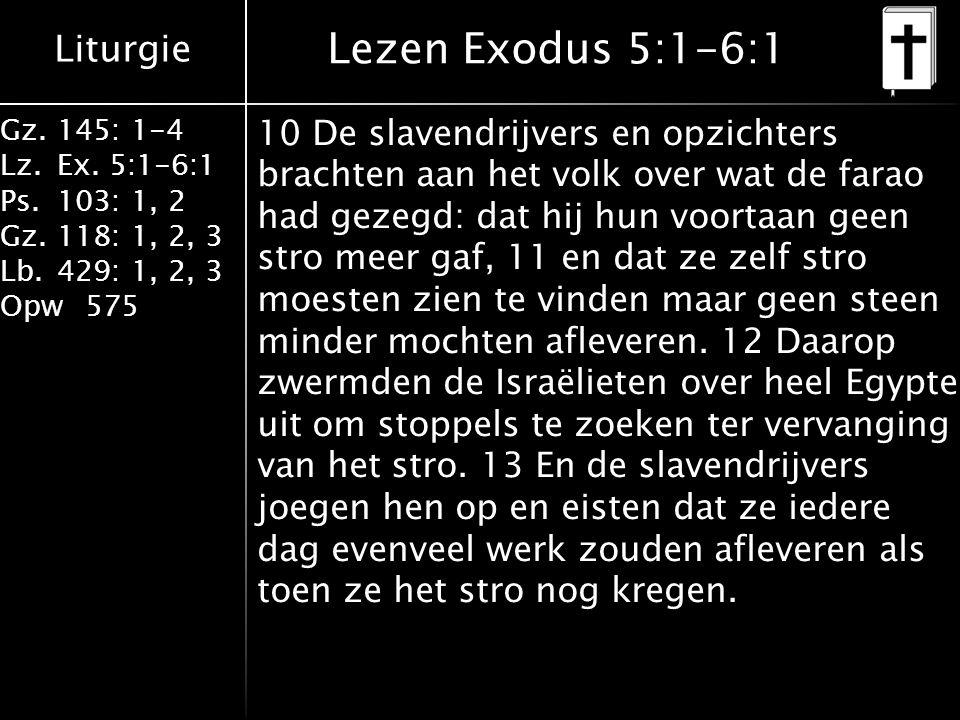 Liturgie Gz.145: 1-4 Lz.Ex. 5:1-6:1 Ps.103: 1, 2 Gz.118: 1, 2, 3 Lb.429: 1, 2, 3 Opw575 Lezen Exodus 5:1-6:1 10 De slavendrijvers en opzichters bracht