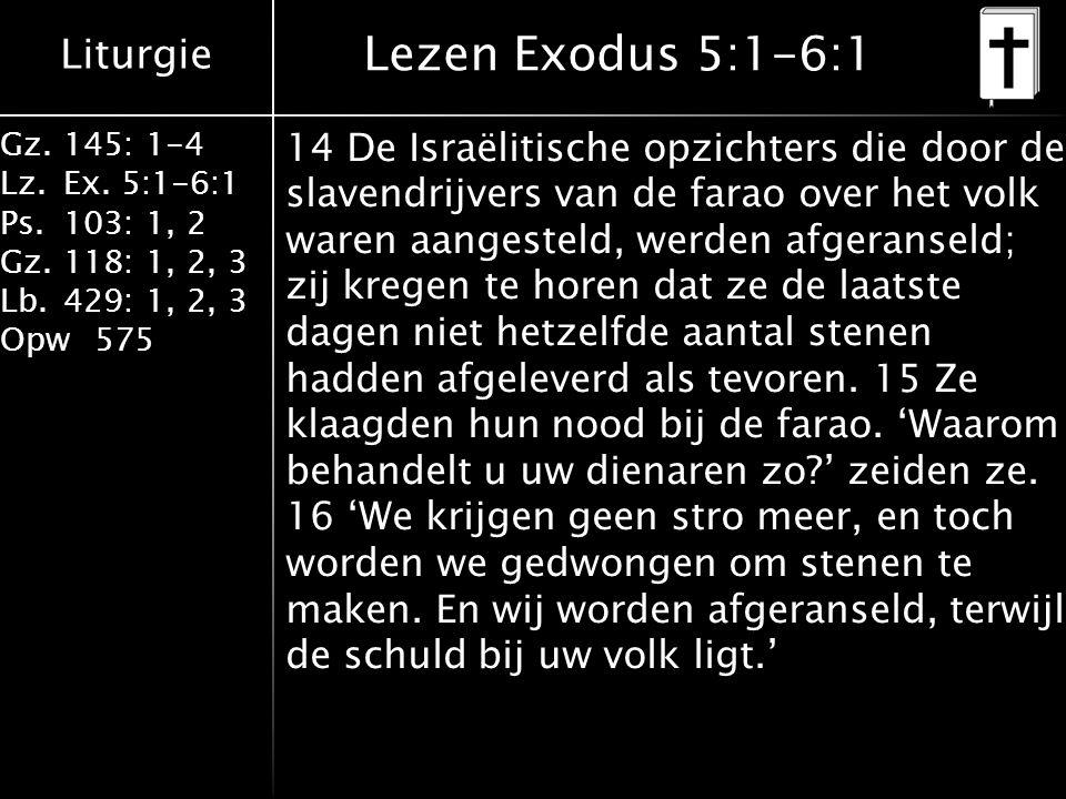 Liturgie Gz.145: 1-4 Lz.Ex. 5:1-6:1 Ps.103: 1, 2 Gz.118: 1, 2, 3 Lb.429: 1, 2, 3 Opw575 Lezen Exodus 5:1-6:1 14 De Israëlitische opzichters die door d