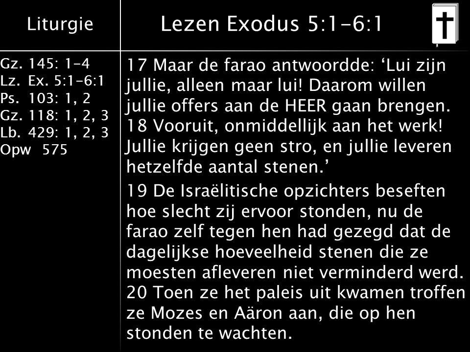 Liturgie Gz.145: 1-4 Lz.Ex. 5:1-6:1 Ps.103: 1, 2 Gz.118: 1, 2, 3 Lb.429: 1, 2, 3 Opw575 Lezen Exodus 5:1-6:1 17 Maar de farao antwoordde: 'Lui zijn ju