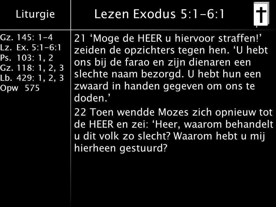 Liturgie Gz.145: 1-4 Lz.Ex. 5:1-6:1 Ps.103: 1, 2 Gz.118: 1, 2, 3 Lb.429: 1, 2, 3 Opw575 Lezen Exodus 5:1-6:1 21 'Moge de HEER u hiervoor straffen!' ze