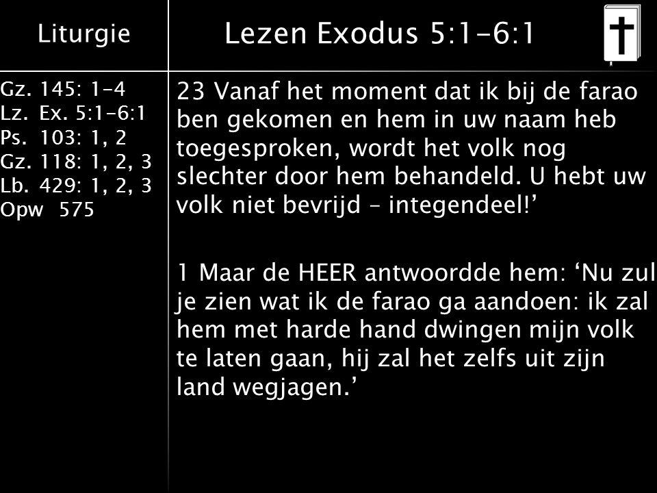 Liturgie Gz.145: 1-4 Lz.Ex. 5:1-6:1 Ps.103: 1, 2 Gz.118: 1, 2, 3 Lb.429: 1, 2, 3 Opw575 Lezen Exodus 5:1-6:1 23 Vanaf het moment dat ik bij de farao b