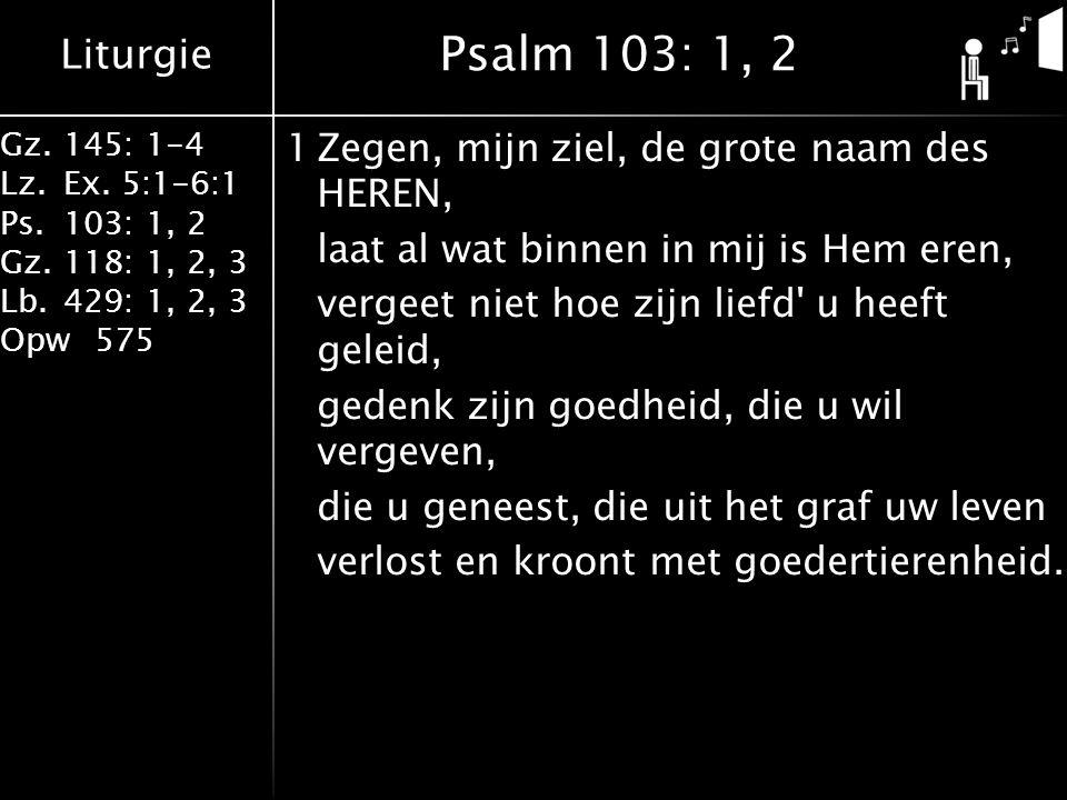 Liturgie Gz.145: 1-4 Lz.Ex. 5:1-6:1 Ps.103: 1, 2 Gz.118: 1, 2, 3 Lb.429: 1, 2, 3 Opw575 1Zegen, mijn ziel, de grote naam des HEREN, laat al wat binnen