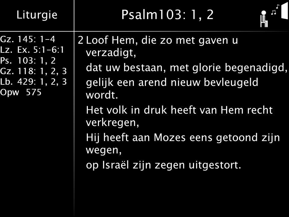 Liturgie Gz.145: 1-4 Lz.Ex. 5:1-6:1 Ps.103: 1, 2 Gz.118: 1, 2, 3 Lb.429: 1, 2, 3 Opw575 2Loof Hem, die zo met gaven u verzadigt, dat uw bestaan, met g