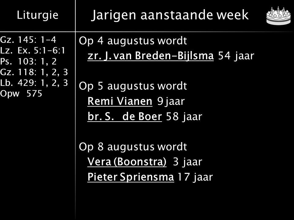 Liturgie Gz.145: 1-4 Lz.Ex. 5:1-6:1 Ps.103: 1, 2 Gz.118: 1, 2, 3 Lb.429: 1, 2, 3 Opw575 Jarigen aanstaande week Op 4 augustus wordt zr.J.van Breden-Bi