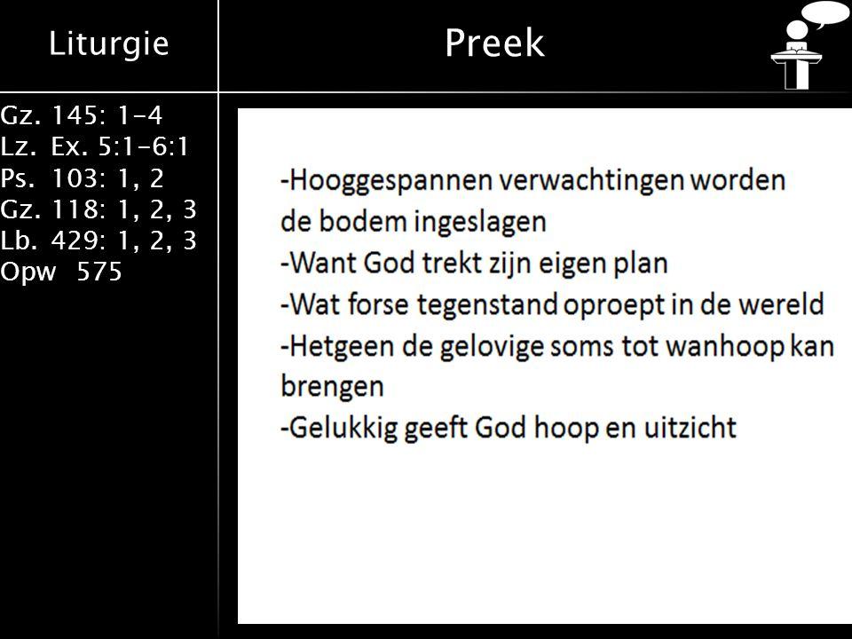 Liturgie Gz.145: 1-4 Lz.Ex. 5:1-6:1 Ps.103: 1, 2 Gz.118: 1, 2, 3 Lb.429: 1, 2, 3 Opw575 Preek