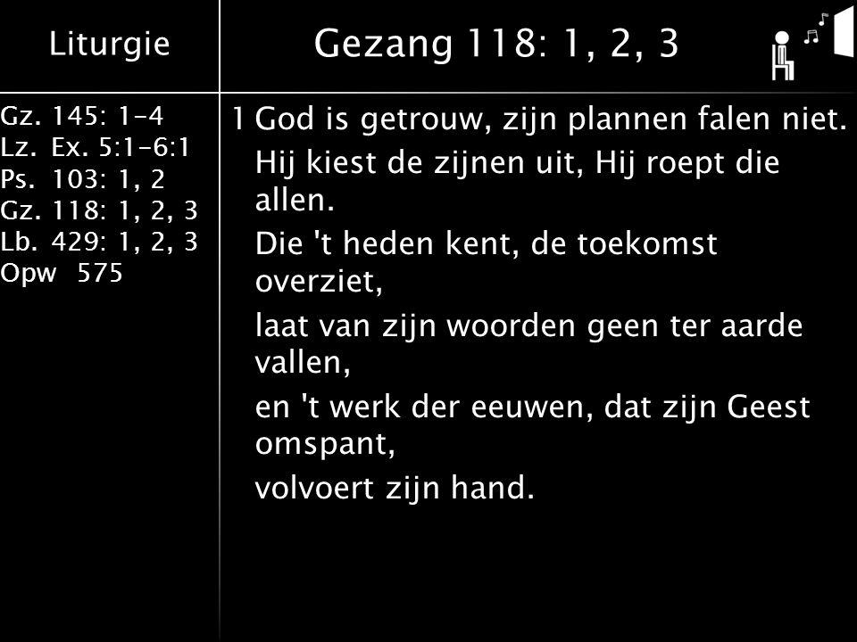 Liturgie Gz.145: 1-4 Lz.Ex. 5:1-6:1 Ps.103: 1, 2 Gz.118: 1, 2, 3 Lb.429: 1, 2, 3 Opw575 1God is getrouw, zijn plannen falen niet. Hij kiest de zijnen
