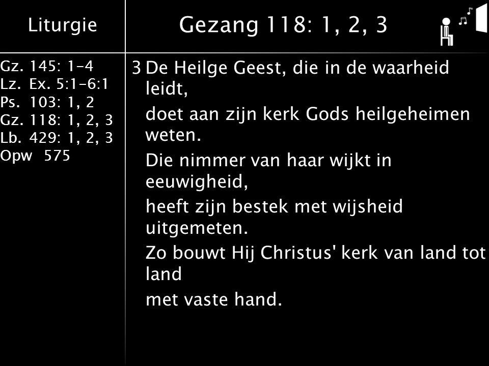 Liturgie Gz.145: 1-4 Lz.Ex. 5:1-6:1 Ps.103: 1, 2 Gz.118: 1, 2, 3 Lb.429: 1, 2, 3 Opw575 3De Heilge Geest, die in de waarheid leidt, doet aan zijn kerk