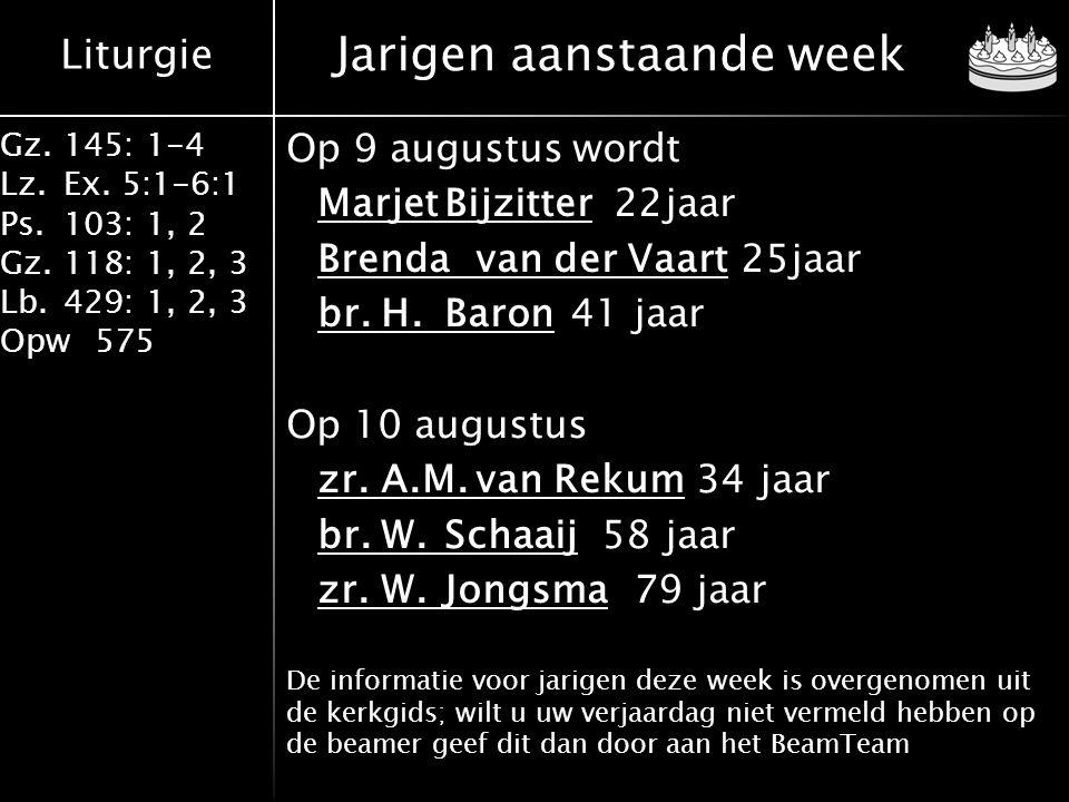 Liturgie Gz.145: 1-4 Lz.Ex. 5:1-6:1 Ps.103: 1, 2 Gz.118: 1, 2, 3 Lb.429: 1, 2, 3 Opw575 Jarigen aanstaande week Op 9 augustus wordt MarjetBijzitter 22