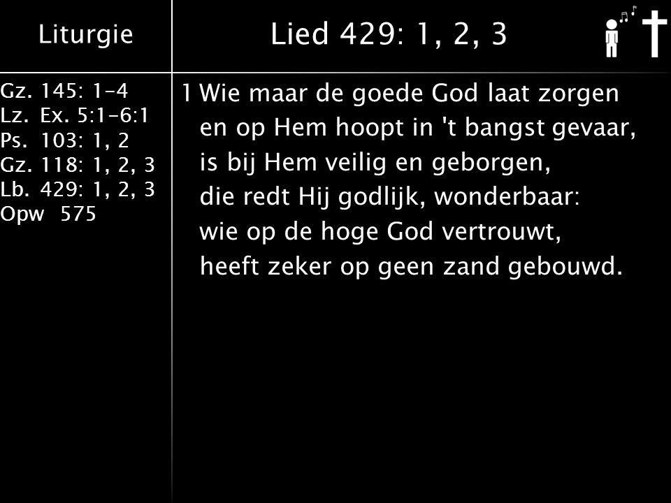 Liturgie Gz.145: 1-4 Lz.Ex. 5:1-6:1 Ps.103: 1, 2 Gz.118: 1, 2, 3 Lb.429: 1, 2, 3 Opw575 1Wie maar de goede God laat zorgen en op Hem hoopt in 't bangs