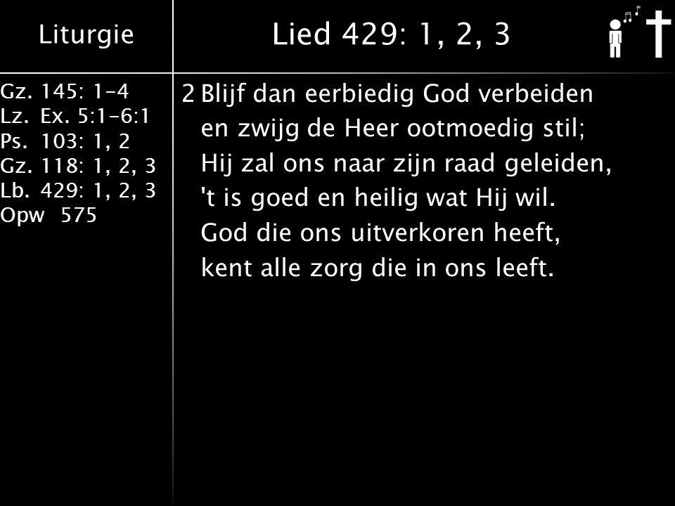 Liturgie Gz.145: 1-4 Lz.Ex. 5:1-6:1 Ps.103: 1, 2 Gz.118: 1, 2, 3 Lb.429: 1, 2, 3 Opw575 2Blijf dan eerbiedig God verbeiden en zwijg de Heer ootmoedig