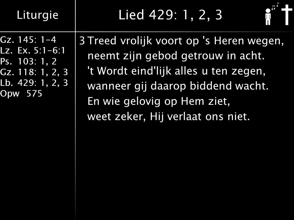 Liturgie Gz.145: 1-4 Lz.Ex. 5:1-6:1 Ps.103: 1, 2 Gz.118: 1, 2, 3 Lb.429: 1, 2, 3 Opw575 3Treed vrolijk voort op 's Heren wegen, neemt zijn gebod getro