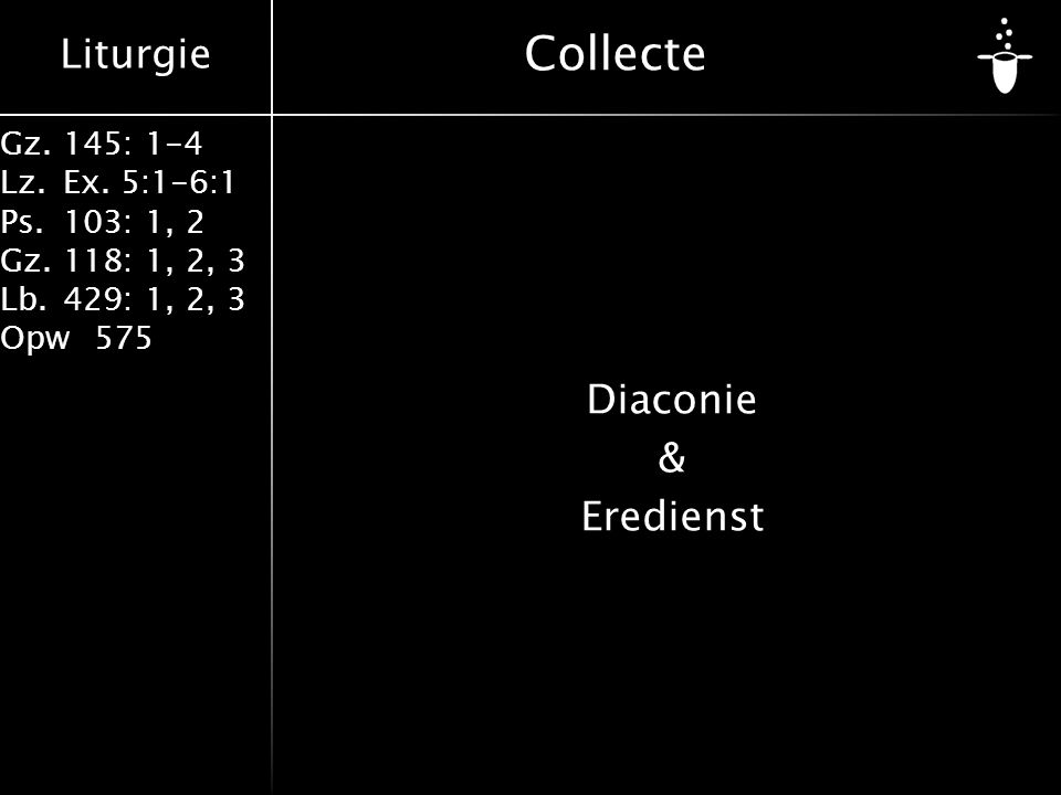 Liturgie Gz.145: 1-4 Lz.Ex. 5:1-6:1 Ps.103: 1, 2 Gz.118: 1, 2, 3 Lb.429: 1, 2, 3 Opw575 Collecte Diaconie & Eredienst