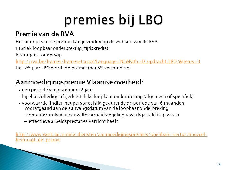 Premie van de RVA Het bedrag van de premie kan je vinden op de website van de RVA rubriek loopbaanonderbreking/tijdskrediet bedragen - onderwijs http://rva.be/frames/frameset.aspx?Language=NL&Path=D_opdracht_LBO/&Items=3 Het 2 de jaar LBO wordt de premie met 5% verminderd Aanmoedigingspremie Vlaamse overheid: • een periode van maximum 2 jaar • bij elke volledige of gedeeltelijke loopbaanonderbreking (algemeen of specifiek) • voorwaarde: indien het personeelslid gedurende de periode van 6 maanden voorafgaand aan de aanvangsdatum van de loopbaanonderbreking  ononderbroken in eenzelfde arbeidsregeling tewerkgesteld is geweest  effectieve arbeidsprestaties verricht heeft http://www.werk.be/online-diensten/aanmoedigingspremies/openbare-sector/hoeveel- bedraagt-de-premie 10