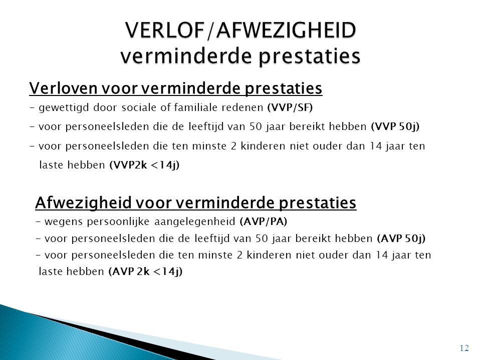 Verloven voor verminderde prestaties - gewettigd door sociale of familiale redenen (VVP/SF) - voor personeelsleden die de leeftijd van 50 jaar bereikt hebben (VVP 50j) - voor personeelsleden die ten minste 2 kinderen niet ouder dan 14 jaar ten laste hebben (VVP2k <14j) Afwezigheid voor verminderde prestaties - wegens persoonlijke aangelegenheid (AVP/PA) - voor personeelsleden die de leeftijd van 50 jaar bereikt hebben (AVP 50j) - voor personeelsleden die ten minste 2 kinderen niet ouder dan 14 jaar ten laste hebben (AVP 2k <14j) 12