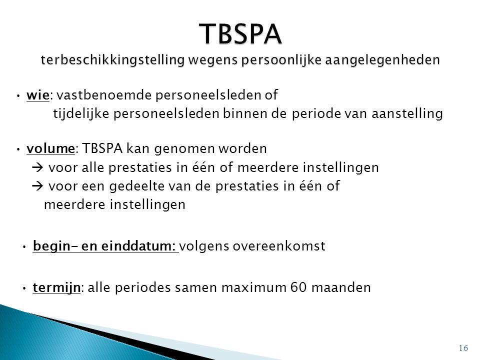 • wie: vastbenoemde personeelsleden of tijdelijke personeelsleden binnen de periode van aanstelling • volume: TBSPA kan genomen worden  voor alle prestaties in één of meerdere instellingen  voor een gedeelte van de prestaties in één of meerdere instellingen • begin- en einddatum: volgens overeenkomst • termijn: alle periodes samen maximum 60 maanden 16