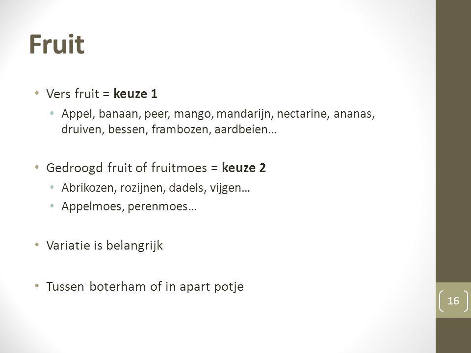 Fruit • Vers fruit = keuze 1 • Appel, banaan, peer, mango, mandarijn, nectarine, ananas, druiven, bessen, frambozen, aardbeien… • Gedroogd fruit of fruitmoes = keuze 2 • Abrikozen, rozijnen, dadels, vijgen… • Appelmoes, perenmoes… • Variatie is belangrijk • Tussen boterham of in apart potje 16