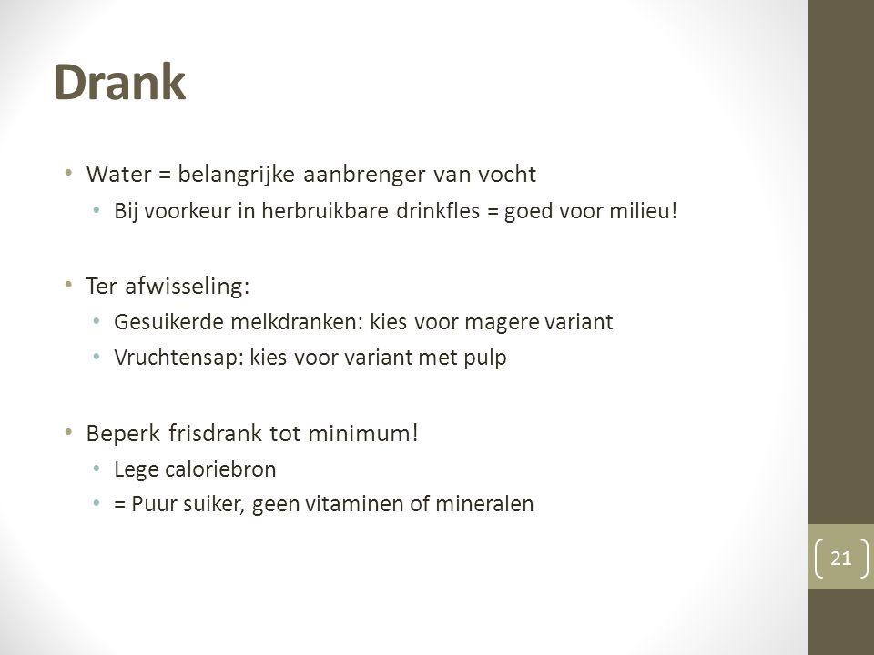 Drank • Water = belangrijke aanbrenger van vocht • Bij voorkeur in herbruikbare drinkfles = goed voor milieu! • Ter afwisseling: • Gesuikerde melkdran