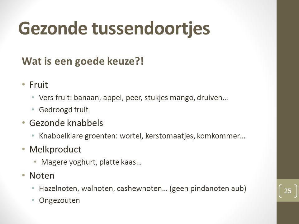 Gezonde tussendoortjes 25 Wat is een goede keuze?! • Fruit • Vers fruit: banaan, appel, peer, stukjes mango, druiven… • Gedroogd fruit • Gezonde knabb