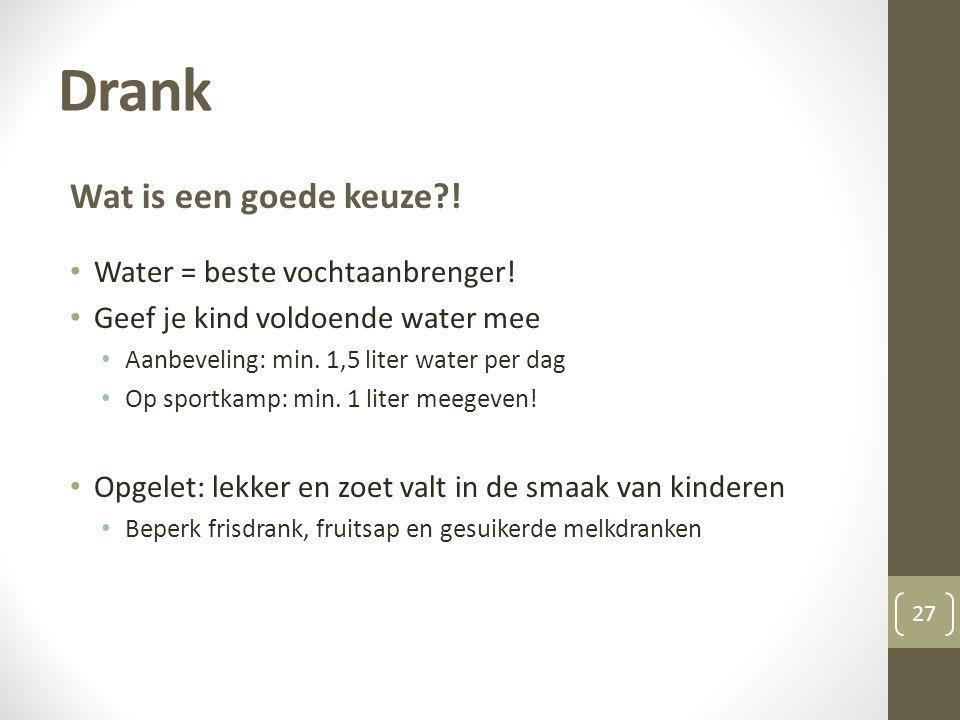 Drank 27 Wat is een goede keuze?! • Water = beste vochtaanbrenger! • Geef je kind voldoende water mee • Aanbeveling: min. 1,5 liter water per dag • Op