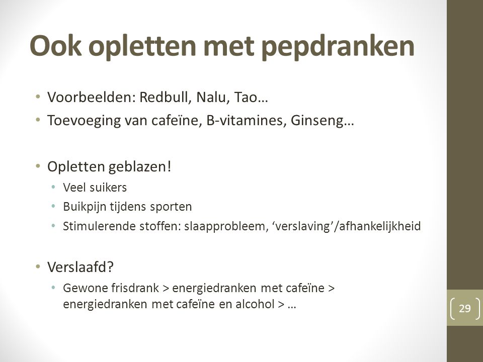 Ook opletten met pepdranken 29 • Voorbeelden: Redbull, Nalu, Tao… • Toevoeging van cafeïne, B-vitamines, Ginseng… • Opletten geblazen.