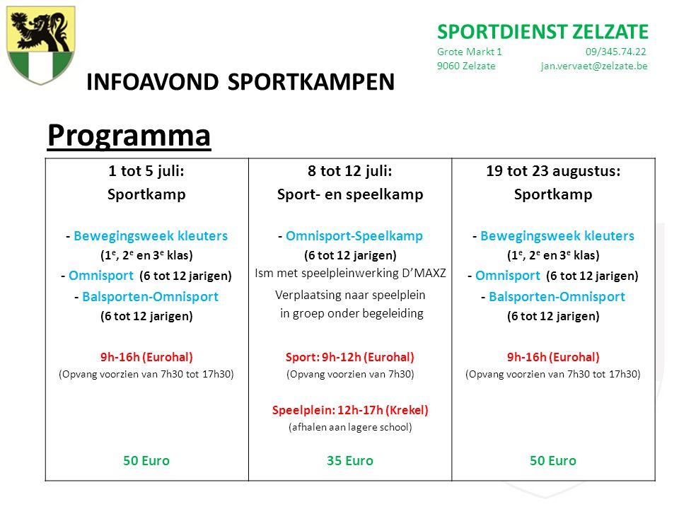 INFOAVOND SPORTKAMPEN Programma SPORTDIENST ZELZATE Grote Markt 1 09/345.74.22 9060 Zelzate jan.vervaet@zelzate.be 1 tot 5 juli: Sportkamp 8 tot 12 juli: Sport- en speelkamp 19 tot 23 augustus: Sportkamp - Bewegingsweek kleuters (1 e, 2 e en 3 e klas) - Omnisport-Speelkamp (6 tot 12 jarigen) - Bewegingsweek kleuters (1 e, 2 e en 3 e klas) - Omnisport (6 tot 12 jarigen) Ism met speelpleinwerking D'MAXZ - Omnisport (6 tot 12 jarigen) - Balsporten-Omnisport (6 tot 12 jarigen) Verplaatsing naar speelplein in groep onder begeleiding - Balsporten-Omnisport (6 tot 12 jarigen) 9h-16h (Eurohal) (Opvang voorzien van 7h30 tot 17h30) Sport: 9h-12h (Eurohal) (Opvang voorzien van 7h30) 9h-16h (Eurohal) (Opvang voorzien van 7h30 tot 17h30) Speelplein: 12h-17h (Krekel) (afhalen aan lagere school) 50 Euro35 Euro50 Euro